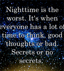 Nightime is the worst. It's when everyone has a lot of time to think, good thoughts or bad. Secrets or no secrets.
